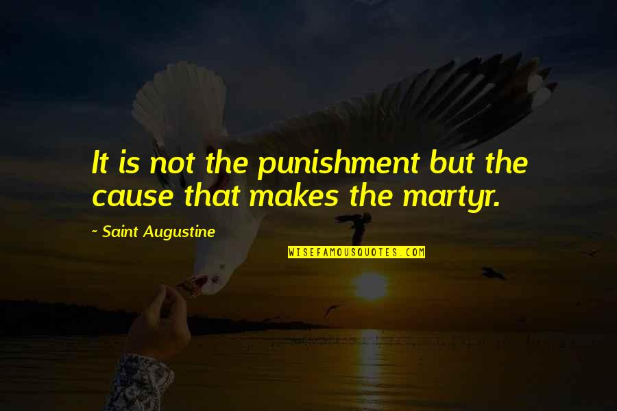 Martyr Quotes By Saint Augustine: It is not the punishment but the cause