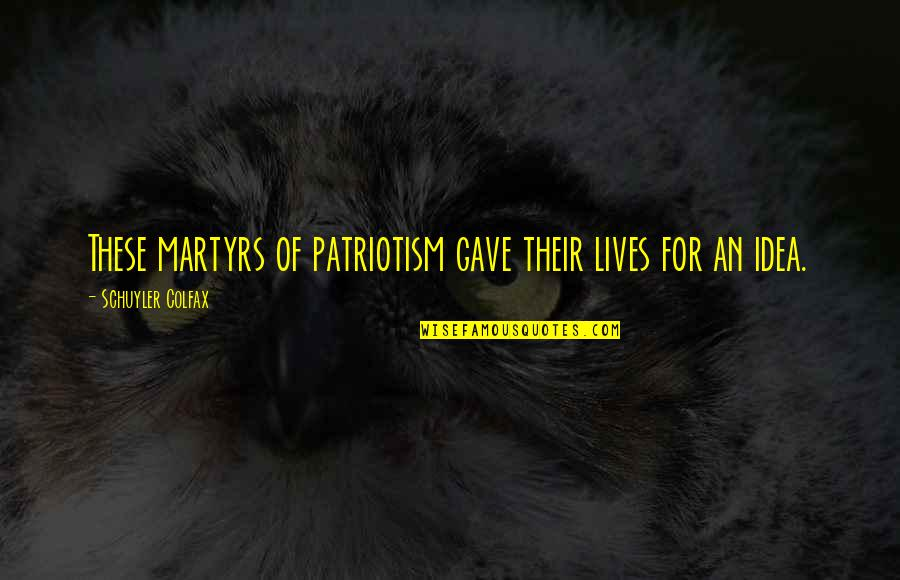 Martyr Quotes By Schuyler Colfax: These martyrs of patriotism gave their lives for