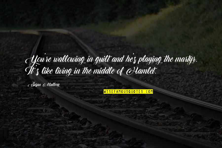 Martyr Quotes By Susan Mallery: You're wallowing in guilt and he's playing the