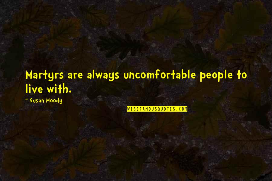 Martyr Quotes By Susan Moody: Martyrs are always uncomfortable people to live with.