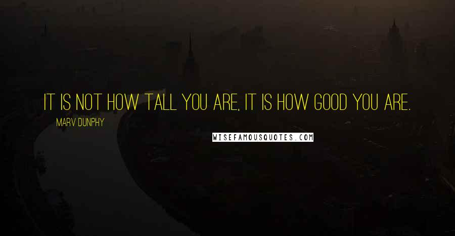 Marv Dunphy quotes: It is not how tall you are, it is how GOOD you are.