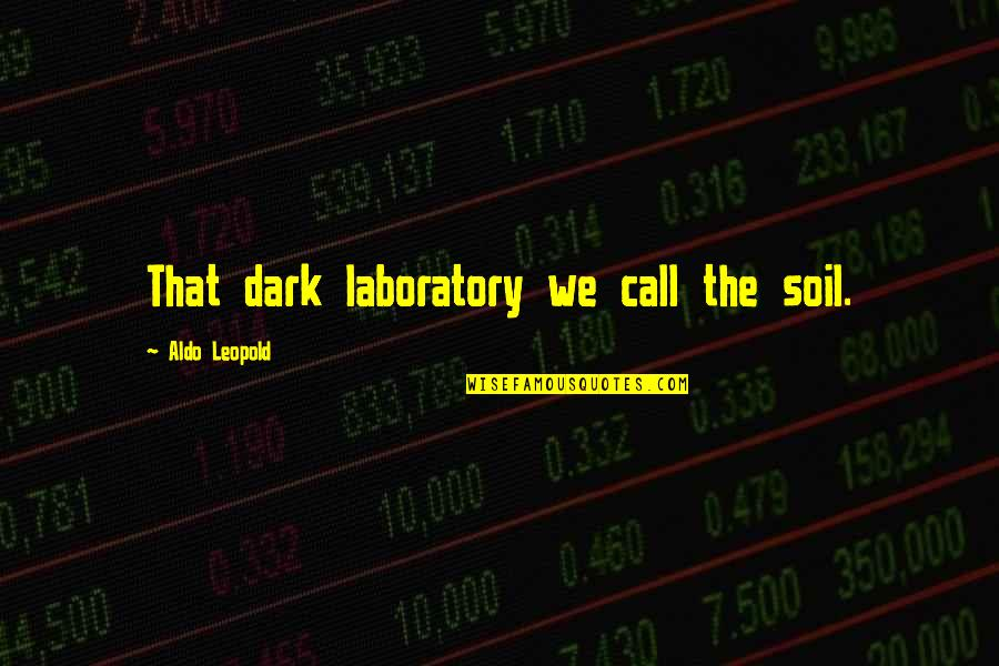 Marvel Comic Book Quotes By Aldo Leopold: That dark laboratory we call the soil.