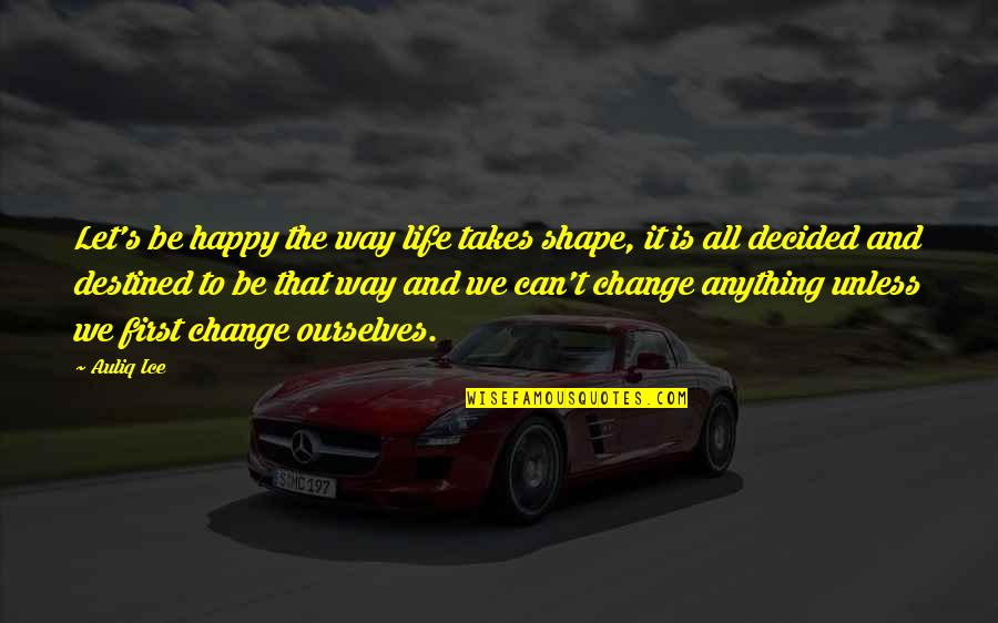 Marvellous Friendship Quotes By Auliq Ice: Let's be happy the way life takes shape,