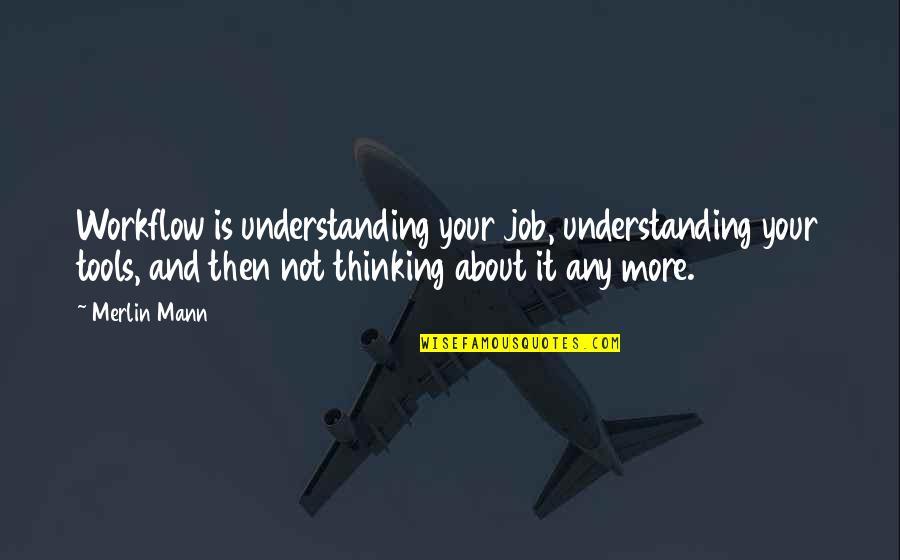 Marvellous Friendship Quotes By Merlin Mann: Workflow is understanding your job, understanding your tools,