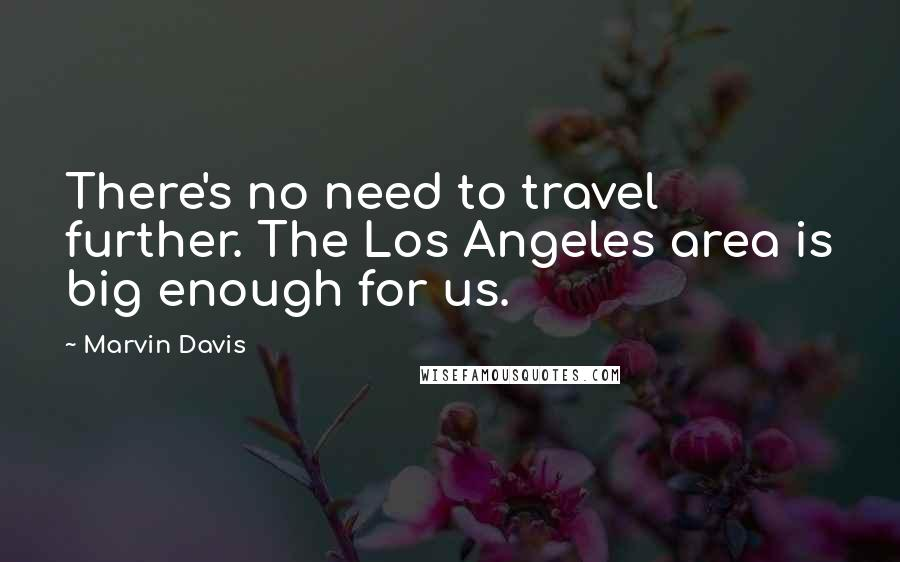 Marvin Davis quotes: There's no need to travel further. The Los Angeles area is big enough for us.