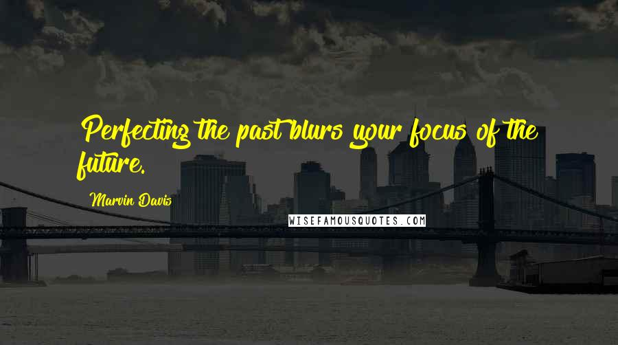 Marvin Davis quotes: Perfecting the past blurs your focus of the future.