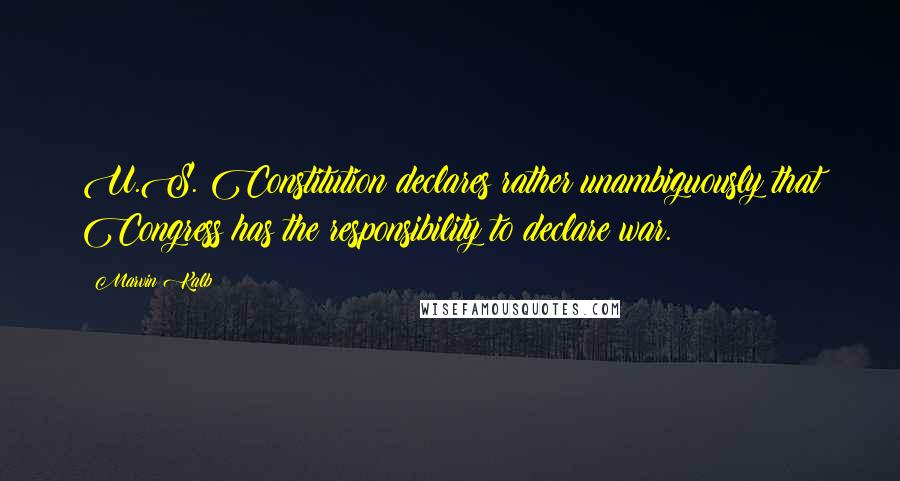 Marvin Kalb quotes: U.S. Constitution declares rather unambiguously that Congress has the responsibility to declare war.