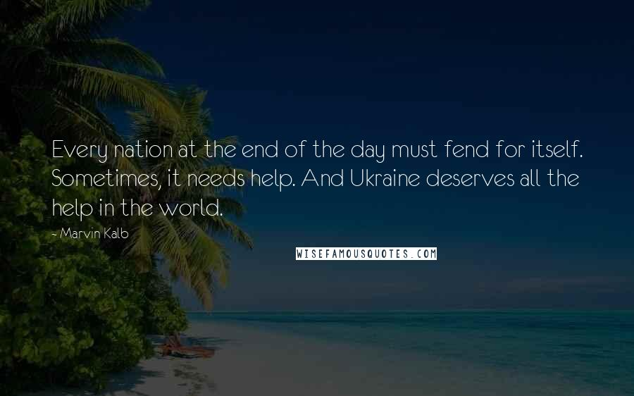 Marvin Kalb quotes: Every nation at the end of the day must fend for itself. Sometimes, it needs help. And Ukraine deserves all the help in the world.