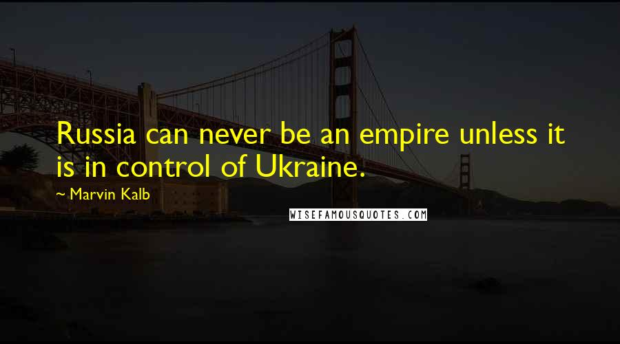 Marvin Kalb quotes: Russia can never be an empire unless it is in control of Ukraine.