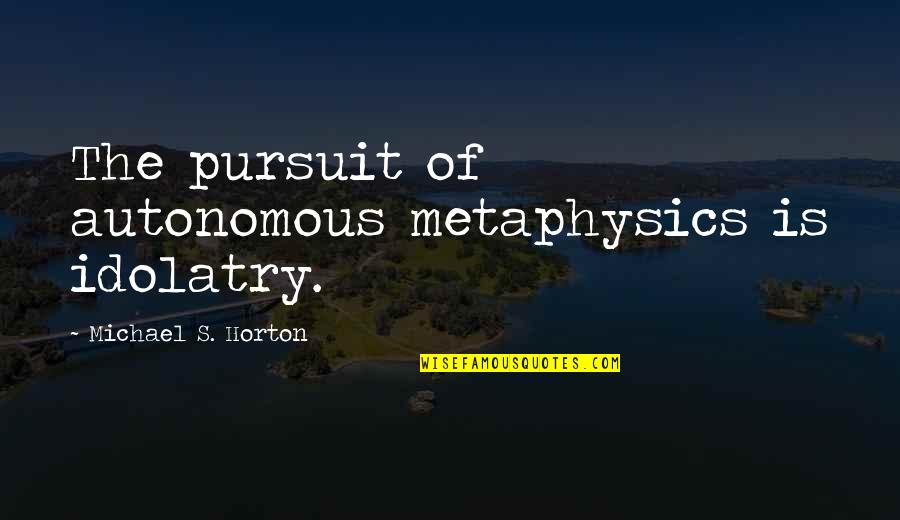 Marvin Mcfadden Quotes By Michael S. Horton: The pursuit of autonomous metaphysics is idolatry.