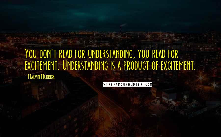 Marvin Mudrick quotes: You don't read for understanding, you read for excitement. Understanding is a product of excitement.