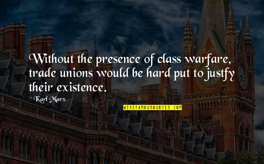 Marx Unions Quotes By Karl Marx: Without the presence of class warfare, trade unions