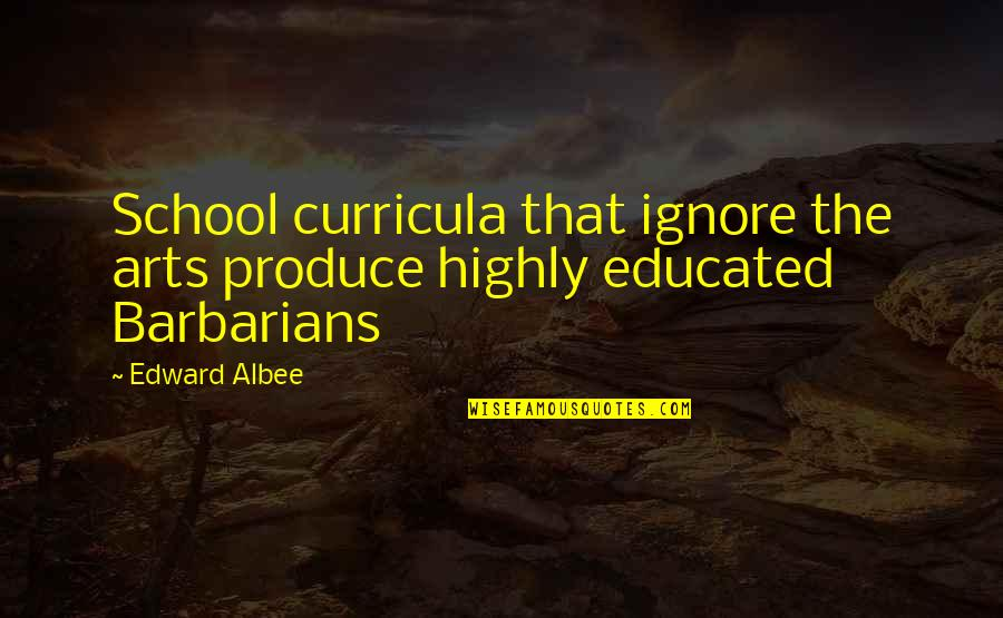Marxist Criminology Quotes By Edward Albee: School curricula that ignore the arts produce highly