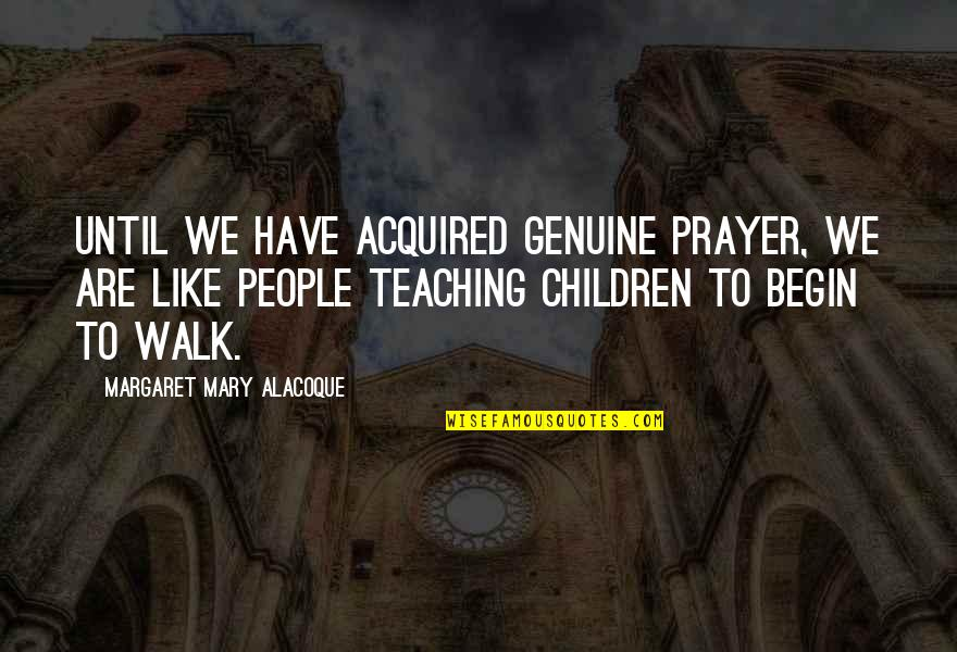 Mary 1 Quotes By Margaret Mary Alacoque: Until we have acquired genuine prayer, we are