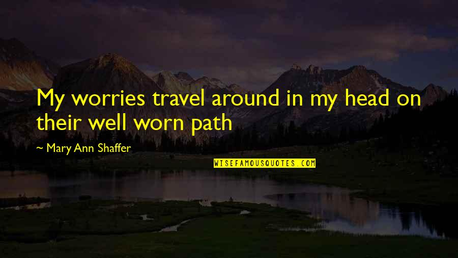 Mary 1 Quotes By Mary Ann Shaffer: My worries travel around in my head on
