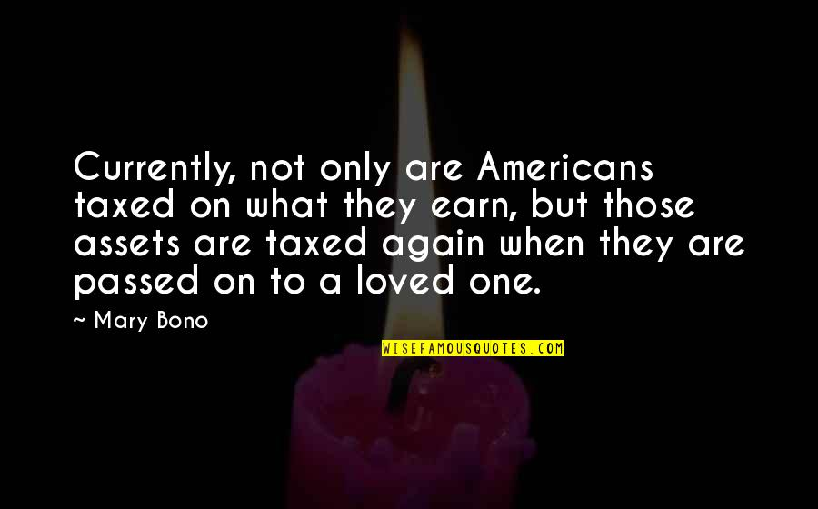 Mary 1 Quotes By Mary Bono: Currently, not only are Americans taxed on what