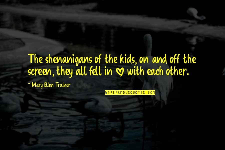 Mary 1 Quotes By Mary Ellen Trainor: The shenanigans of the kids, on and off