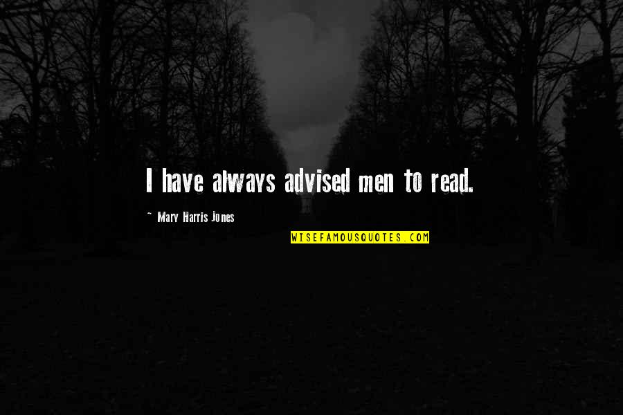 Mary 1 Quotes By Mary Harris Jones: I have always advised men to read.