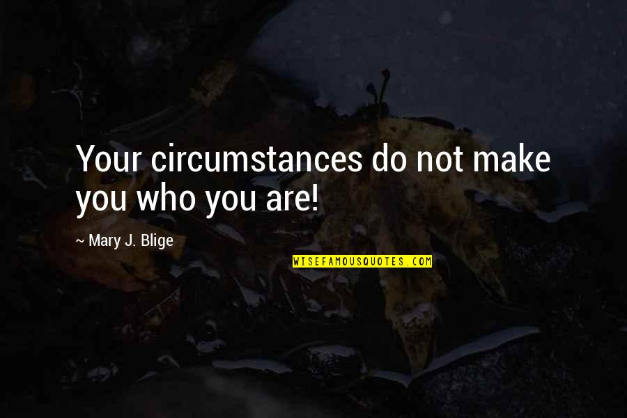 Mary 1 Quotes By Mary J. Blige: Your circumstances do not make you who you