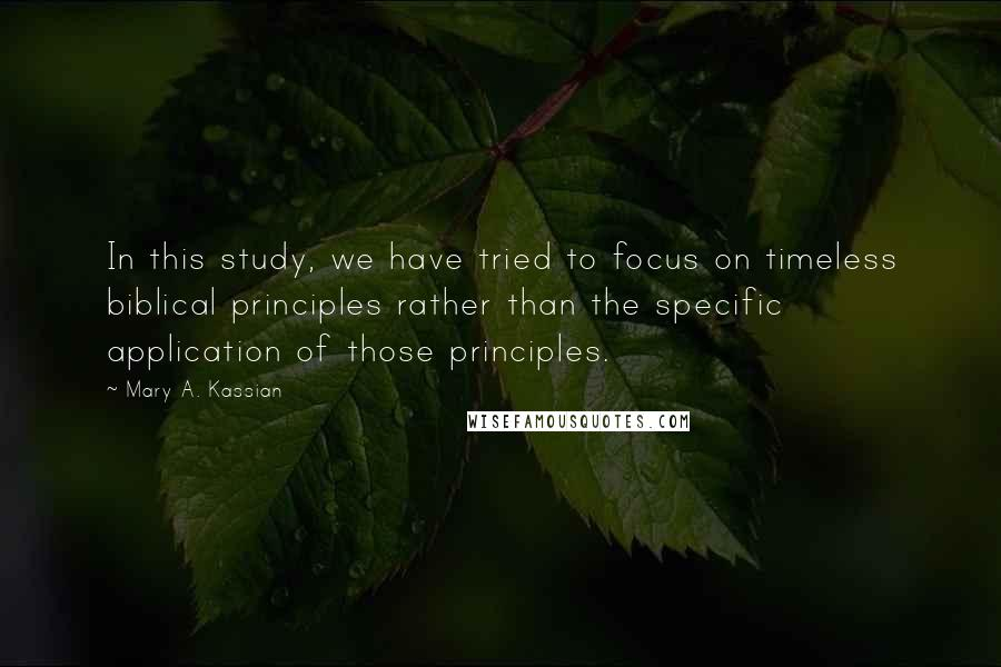 Mary A. Kassian quotes: In this study, we have tried to focus on timeless biblical principles rather than the specific application of those principles.