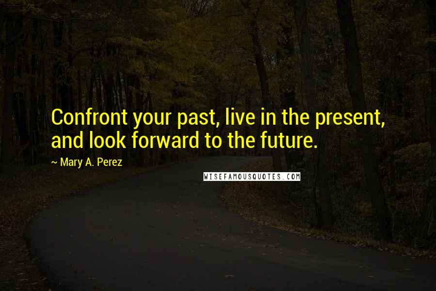 Mary A. Perez quotes: Confront your past, live in the present, and look forward to the future.
