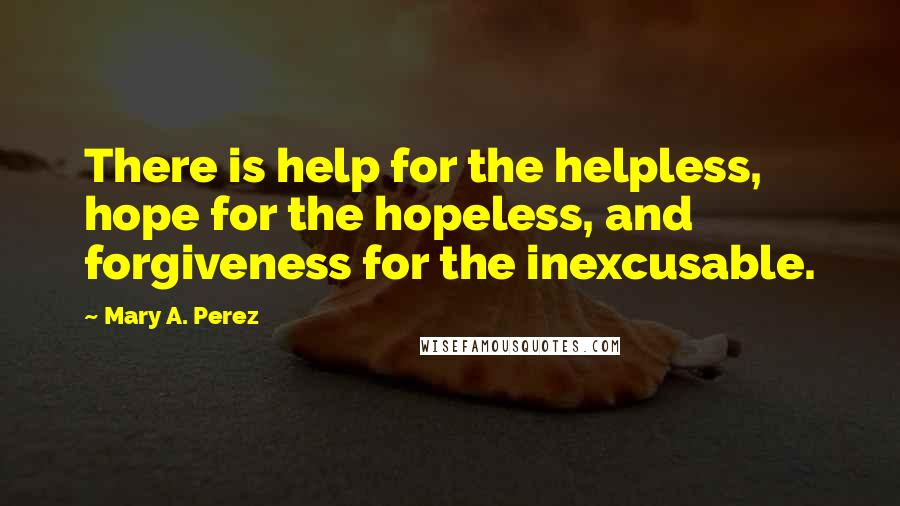 Mary A. Perez quotes: There is help for the helpless, hope for the hopeless, and forgiveness for the inexcusable.