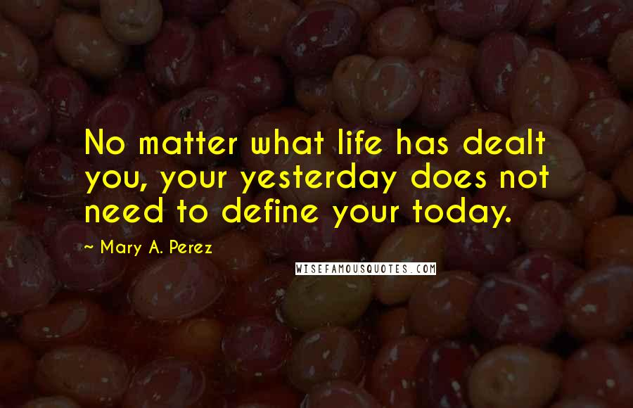 Mary A. Perez quotes: No matter what life has dealt you, your yesterday does not need to define your today.