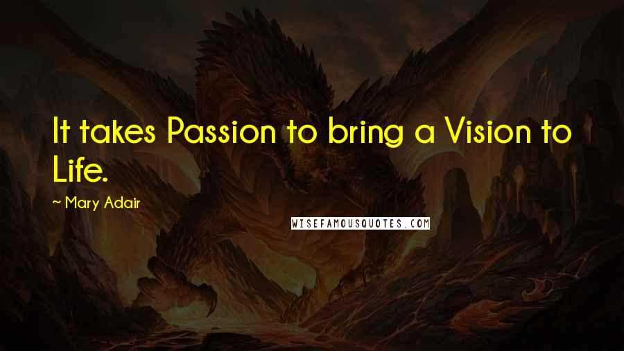 Mary Adair quotes: It takes Passion to bring a Vision to Life.