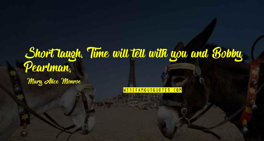 Mary Alice Quotes By Mary Alice Monroe: Short laugh. Time will tell with you and
