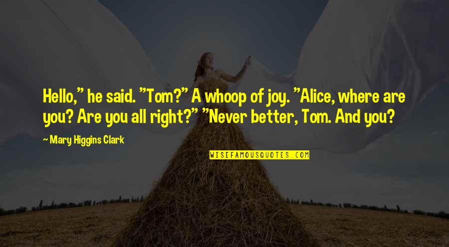 """Mary Alice Quotes By Mary Higgins Clark: Hello,"""" he said. """"Tom?"""" A whoop of joy."""