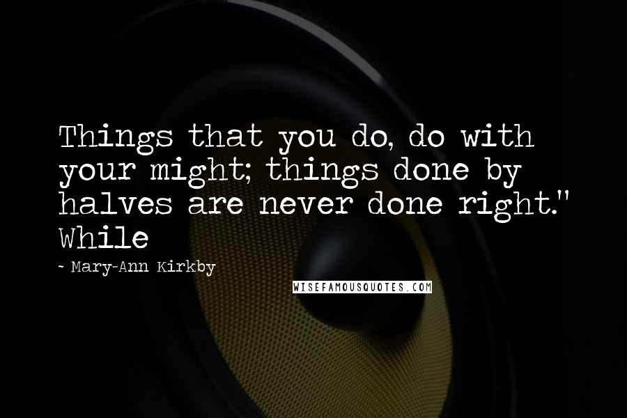 "Mary-Ann Kirkby quotes: Things that you do, do with your might; things done by halves are never done right."" While"