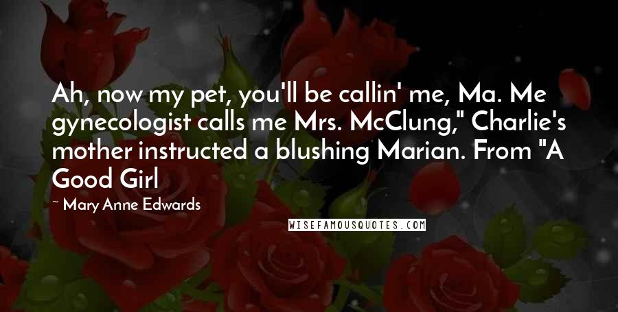 "Mary Anne Edwards quotes: Ah, now my pet, you'll be callin' me, Ma. Me gynecologist calls me Mrs. McClung,"" Charlie's mother instructed a blushing Marian. From ""A Good Girl"
