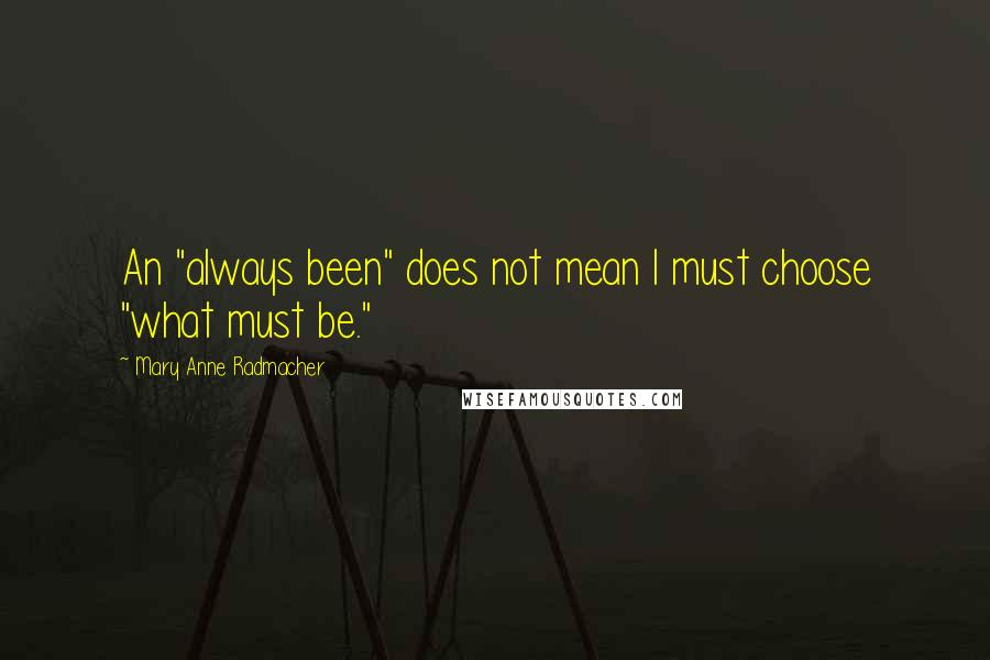 "Mary Anne Radmacher quotes: An ""always been"" does not mean I must choose ""what must be."""
