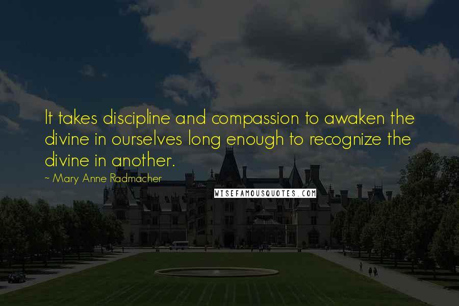 Mary Anne Radmacher quotes: It takes discipline and compassion to awaken the divine in ourselves long enough to recognize the divine in another.