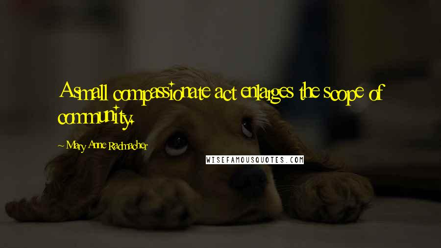 Mary Anne Radmacher quotes: A small compassionate act enlarges the scope of community.