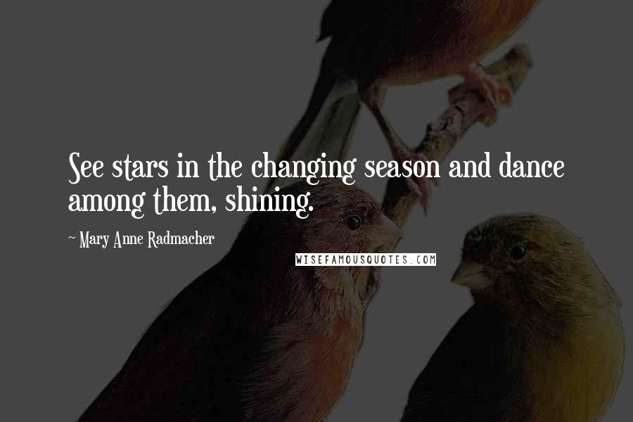 Mary Anne Radmacher quotes: See stars in the changing season and dance among them, shining.