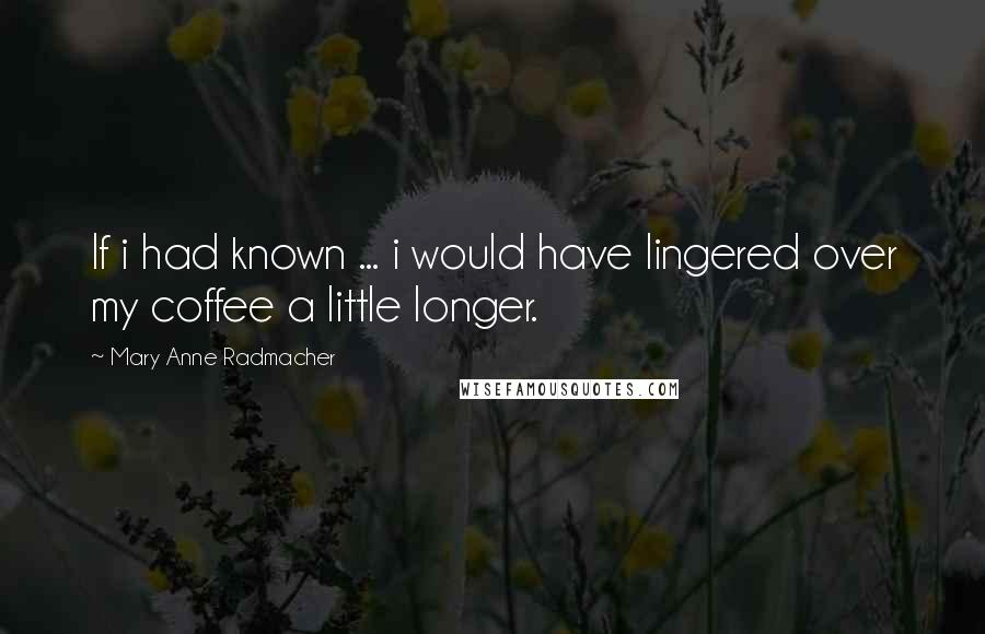 Mary Anne Radmacher quotes: If i had known ... i would have lingered over my coffee a little longer.
