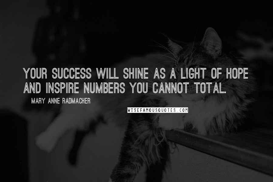 Mary Anne Radmacher quotes: Your success will shine as a light of hope and inspire numbers you cannot total.