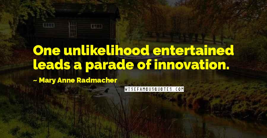 Mary Anne Radmacher quotes: One unlikelihood entertained leads a parade of innovation.