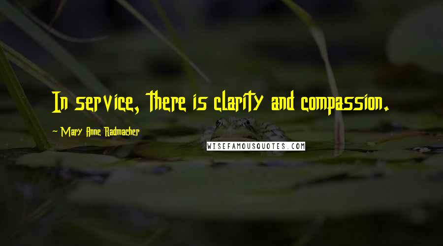 Mary Anne Radmacher quotes: In service, there is clarity and compassion.