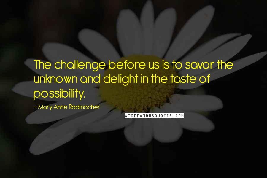 Mary Anne Radmacher quotes: The challenge before us is to savor the unknown and delight in the taste of possibility.