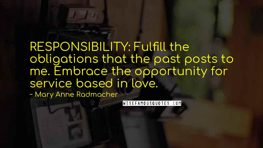 Mary Anne Radmacher quotes: RESPONSIBILITY: Fulfill the obligations that the past posts to me. Embrace the opportunity for service based in love.