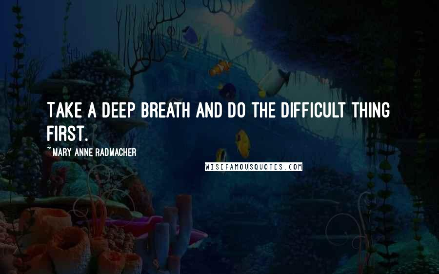Mary Anne Radmacher quotes: Take a deep breath and do the difficult thing first.