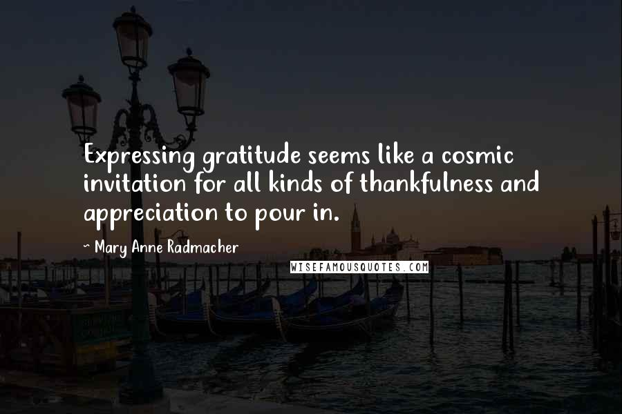 Mary Anne Radmacher quotes: Expressing gratitude seems like a cosmic invitation for all kinds of thankfulness and appreciation to pour in.