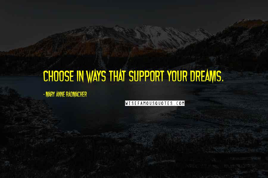 Mary Anne Radmacher quotes: Choose in ways that support your dreams.