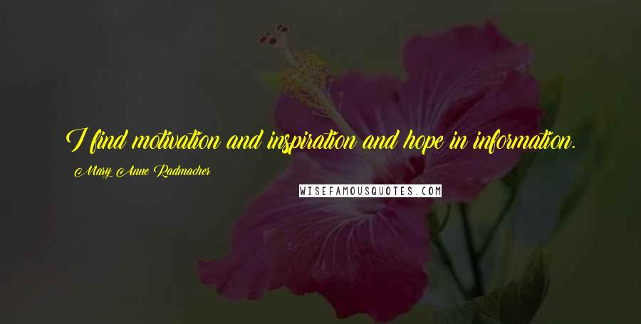 Mary Anne Radmacher quotes: I find motivation and inspiration and hope in information.
