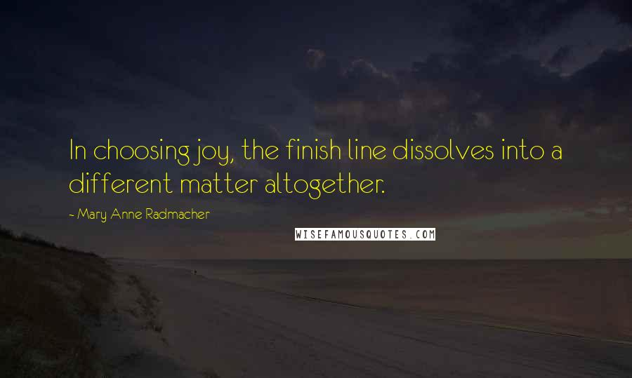 Mary Anne Radmacher quotes: In choosing joy, the finish line dissolves into a different matter altogether.