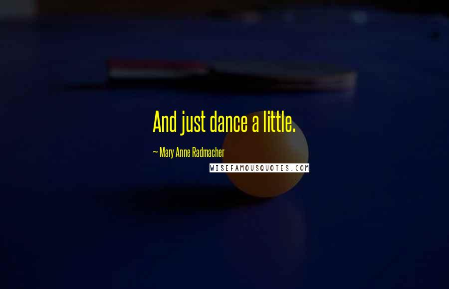 Mary Anne Radmacher quotes: And just dance a little.