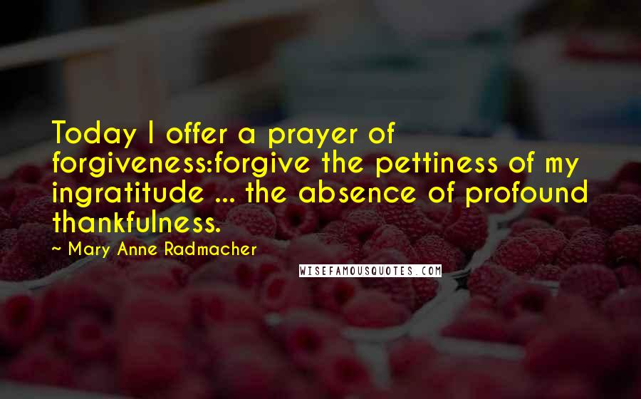 Mary Anne Radmacher quotes: Today I offer a prayer of forgiveness:forgive the pettiness of my ingratitude ... the absence of profound thankfulness.