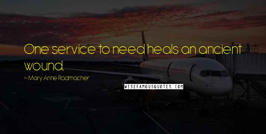 Mary Anne Radmacher quotes: One service to need heals an ancient wound.